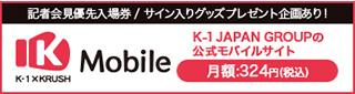 記者会見優先入場券/サイン入りグッズプレゼント企画あり/K-1 X KRUSH K Mobile K-1 JAPAN GROUPの公式モバイルサイト月額324円(税込)